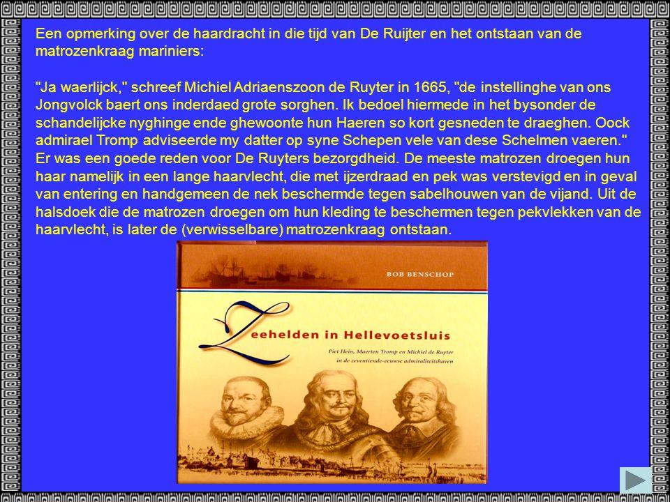Een opmerking over de haardracht in die tijd van De Ruijter en het ontstaan van de matrozenkraag mariniers: Ja waerlijck, schreef Michiel Adriaenszoon de Ruyter in 1665, de instellinghe van ons Jongvolck baert ons inderdaed grote sorghen.
