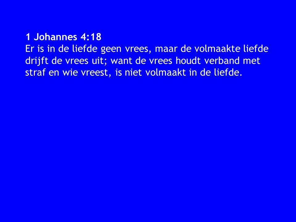 1 Johannes 4:18 Er is in de liefde geen vrees, maar de volmaakte liefde drijft de vrees uit; want de vrees houdt verband met straf en wie vreest, is niet volmaakt in de liefde.