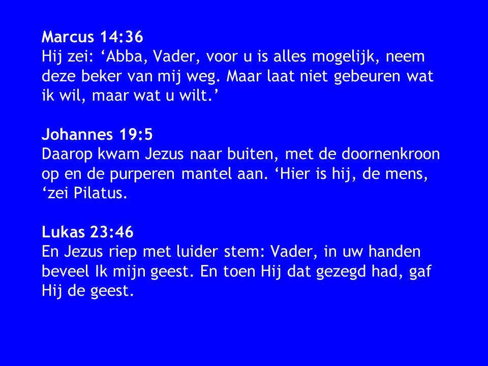 Marcus 14:36 Hij zei: 'Abba, Vader, voor u is alles mogelijk, neem deze beker van mij weg.