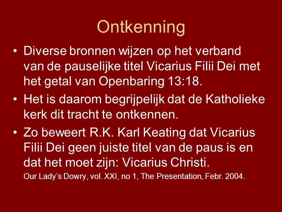 Ontkenning Diverse bronnen wijzen op het verband van de pauselijke titel Vicarius Filii Dei met het getal van Openbaring 13:18.