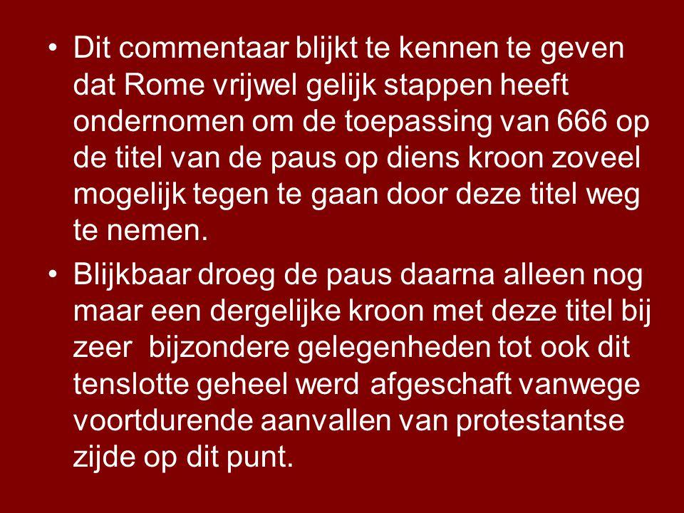 Dit commentaar blijkt te kennen te geven dat Rome vrijwel gelijk stappen heeft ondernomen om de toepassing van 666 op de titel van de paus op diens kroon zoveel mogelijk tegen te gaan door deze titel weg te nemen.