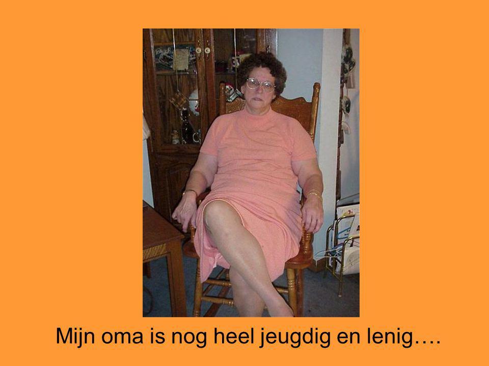 Mijn oma is nog heel jeugdig en lenig….