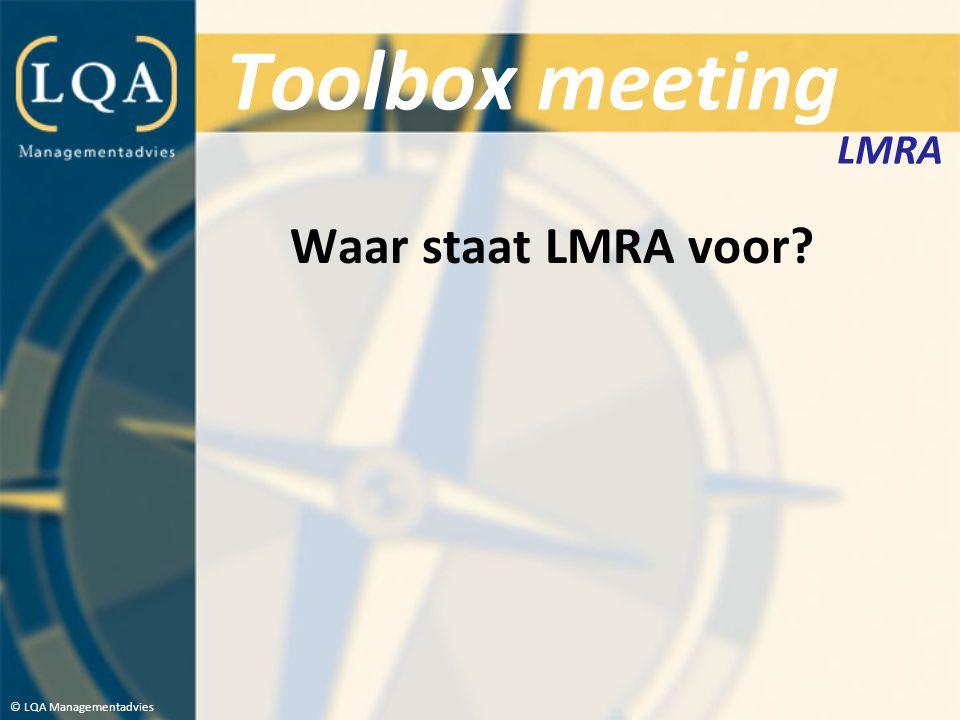 Toolbox meeting LMRA Waar staat LMRA voor © LQA Managementadvies