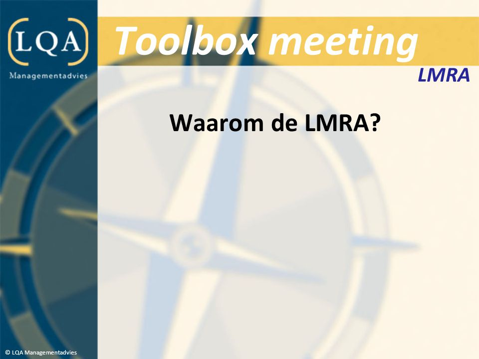 Toolbox meeting LMRA Waarom de LMRA © LQA Managementadvies