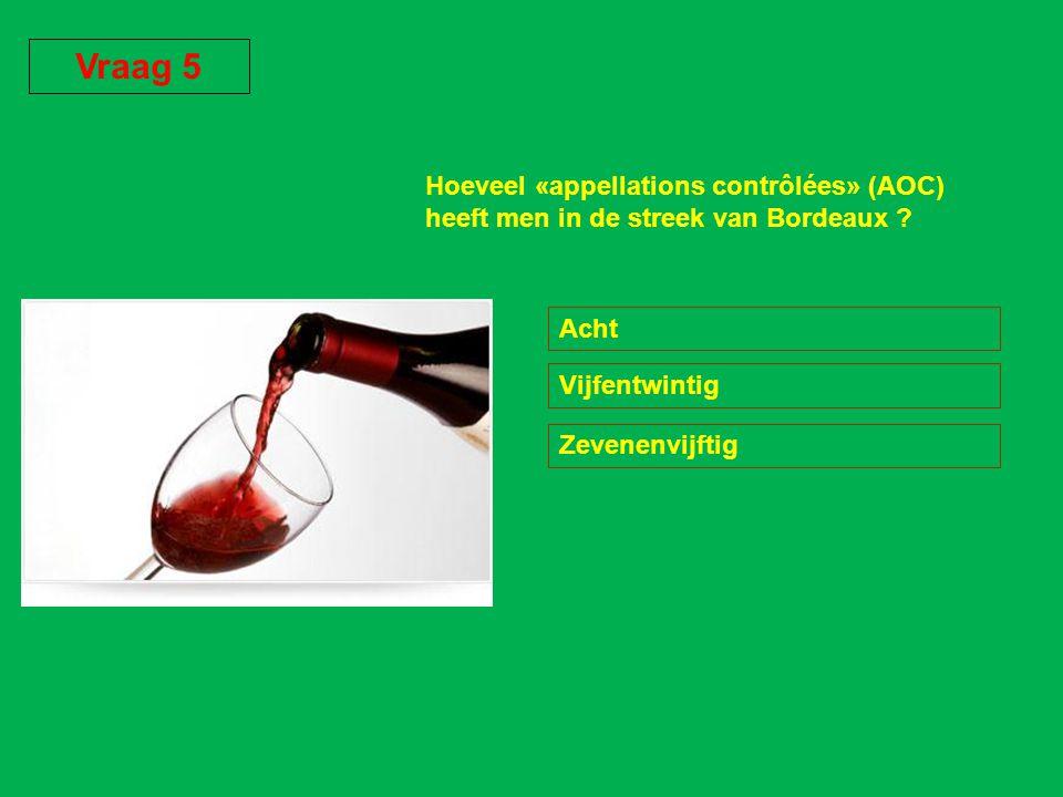 Vraag 5 Hoeveel «appellations contrôlées» (AOC) heeft men in de streek van Bordeaux Acht. Vijfentwintig.