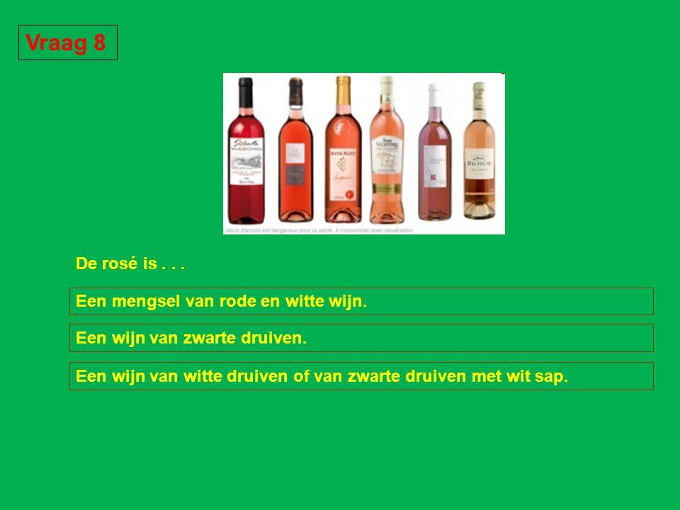 Vraag 8 De rosé is . . . Een mengsel van rode en witte wijn.