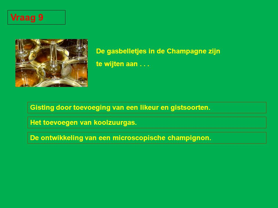 Vraag 9 De gasbelletjes in de Champagne zijn te wijten aan . . .