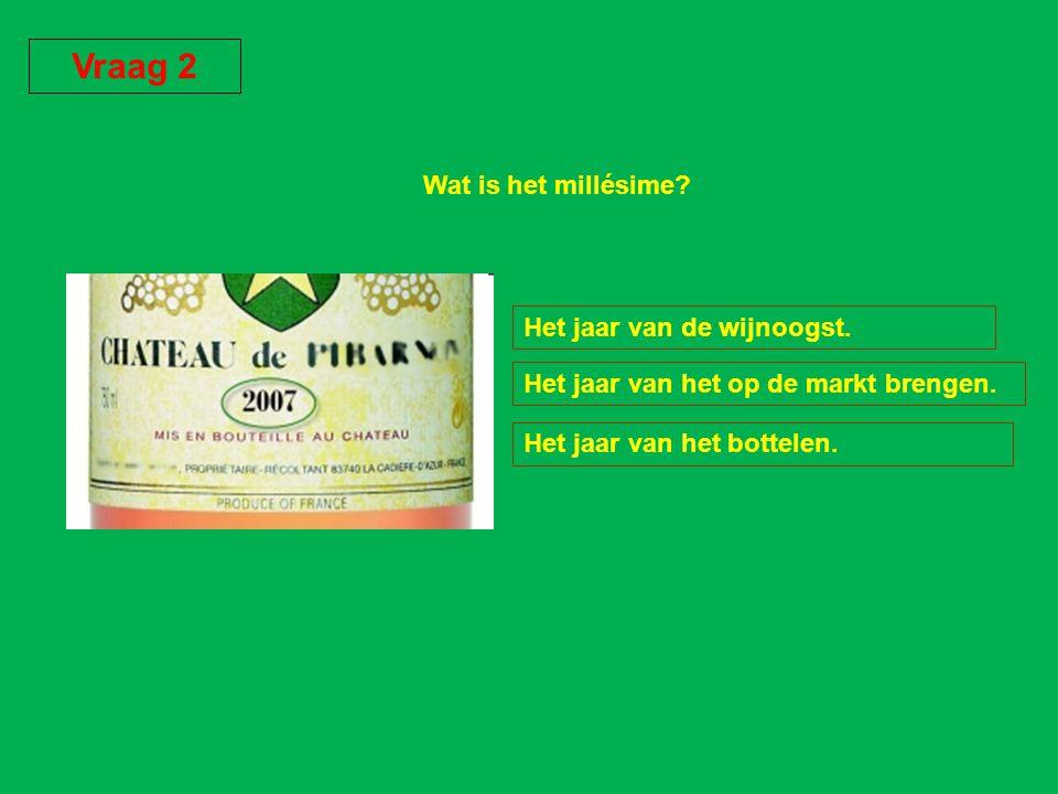 Vraag 2 Wat is het millésime Het jaar van de wijnoogst.