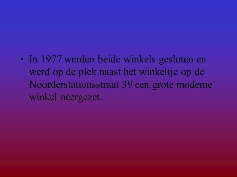 In 1977 werden beide winkels gesloten en werd op de plek naast het winkeltje op de Noorderstationsstraat 39 een grote moderne winkel neergezet.
