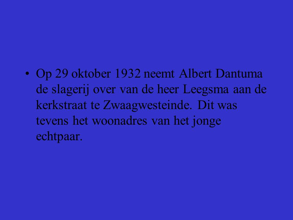Op 29 oktober 1932 neemt Albert Dantuma de slagerij over van de heer Leegsma aan de kerkstraat te Zwaagwesteinde.