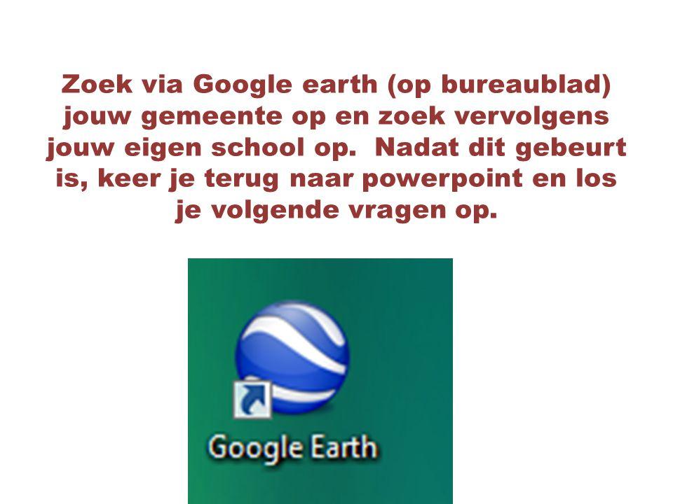 Zoek via Google earth (op bureaublad) jouw gemeente op en zoek vervolgens jouw eigen school op.