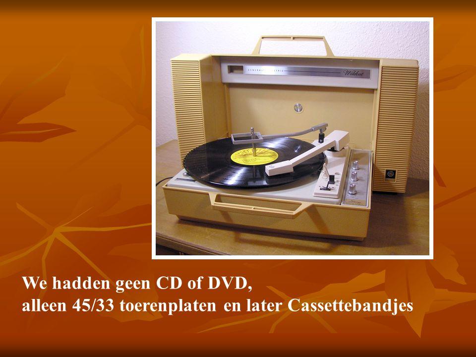 We hadden geen CD of DVD, alleen 45/33 toerenplaten en later Cassettebandjes