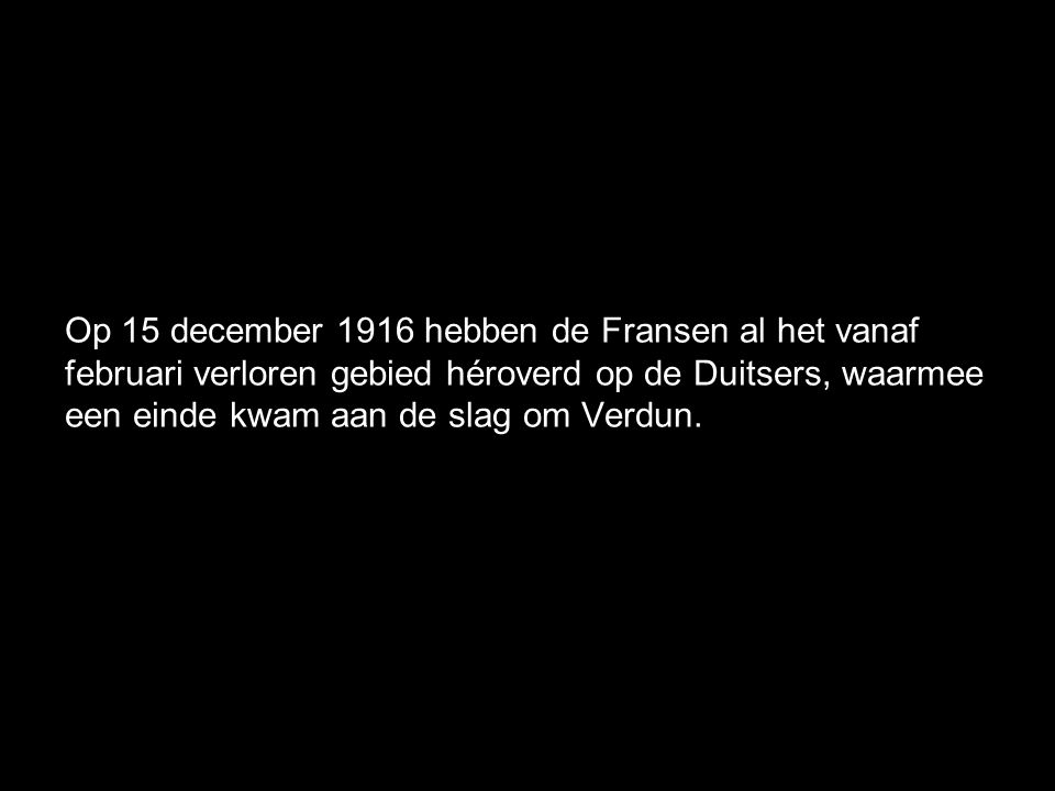 Op 15 december 1916 hebben de Fransen al het vanaf februari verloren gebied héroverd op de Duitsers, waarmee een einde kwam aan de slag om Verdun.