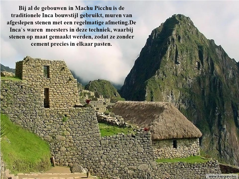 Bij al de gebouwen in Machu Picchu is de traditionele Inca bouwstijl gebruikt, muren van afgeslepen stenen met een regelmatige afmeting.De Inca`s waren meesters in deze techniek, waarbij stenen op maat gemaakt werden, zodat ze zonder cement precies in elkaar pasten.