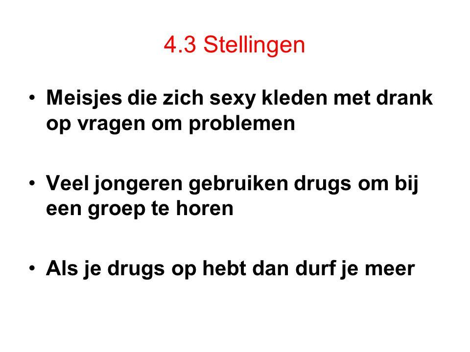 4.3 Stellingen Meisjes die zich sexy kleden met drank op vragen om problemen. Veel jongeren gebruiken drugs om bij een groep te horen.