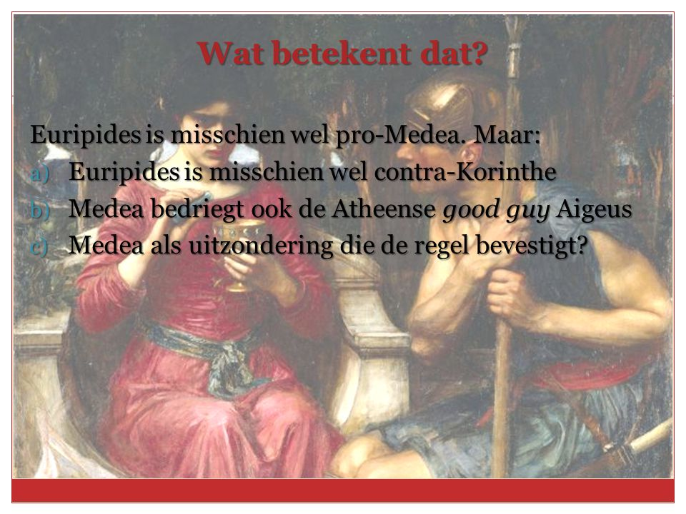 Wat betekent dat Euripides is misschien wel pro-Medea. Maar: