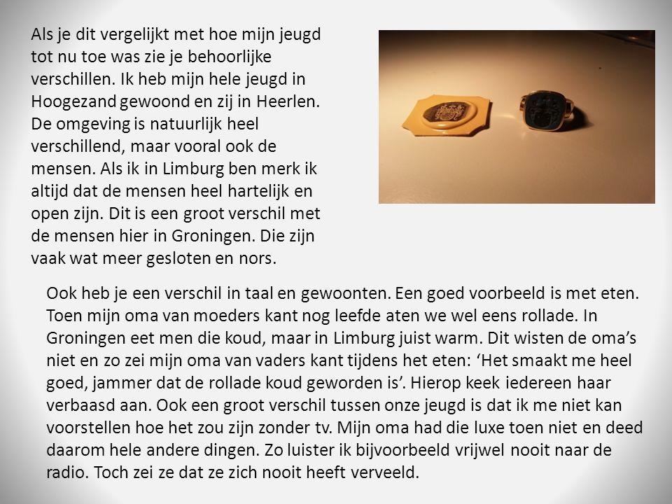 Als je dit vergelijkt met hoe mijn jeugd tot nu toe was zie je behoorlijke verschillen. Ik heb mijn hele jeugd in Hoogezand gewoond en zij in Heerlen. De omgeving is natuurlijk heel verschillend, maar vooral ook de mensen. Als ik in Limburg ben merk ik altijd dat de mensen heel hartelijk en open zijn. Dit is een groot verschil met de mensen hier in Groningen. Die zijn vaak wat meer gesloten en nors.