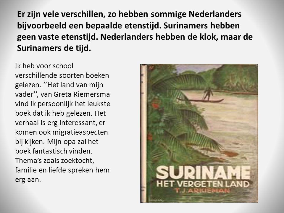 Er zijn vele verschillen, zo hebben sommige Nederlanders bijvoorbeeld een bepaalde etenstijd. Surinamers hebben geen vaste etenstijd. Nederlanders hebben de klok, maar de Surinamers de tijd.