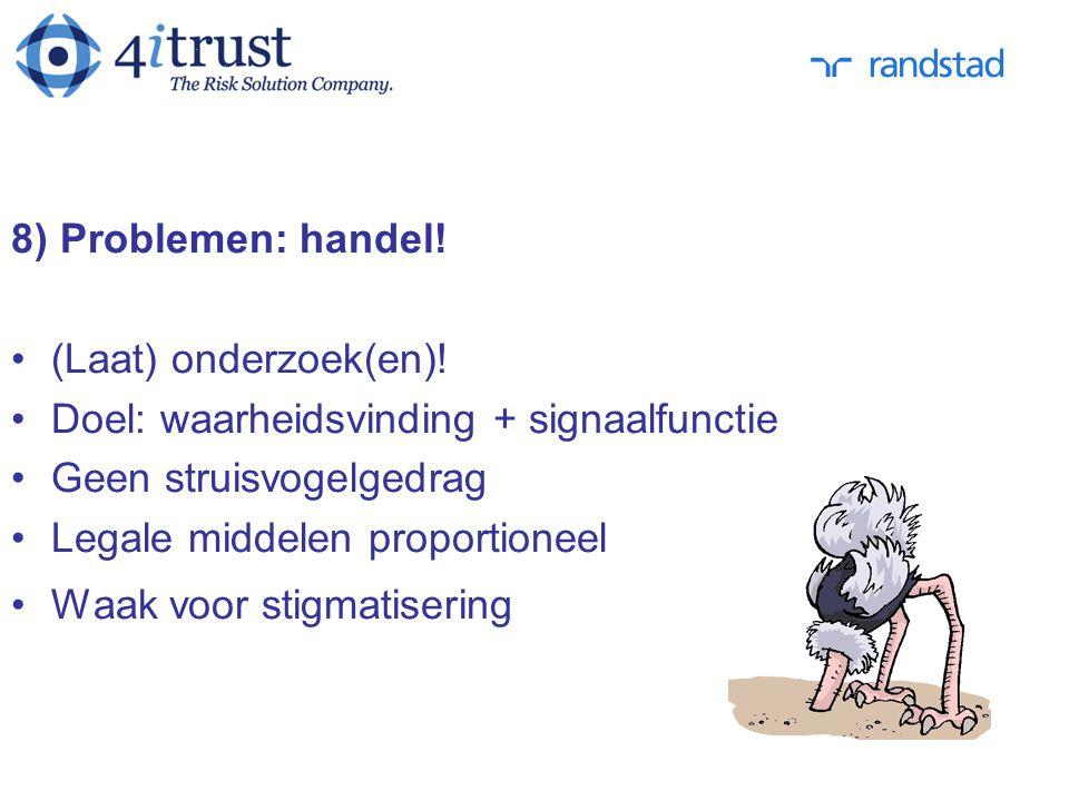 8) Problemen: handel! (Laat) onderzoek(en)! Doel: waarheidsvinding + signaalfunctie. Geen struisvogelgedrag.