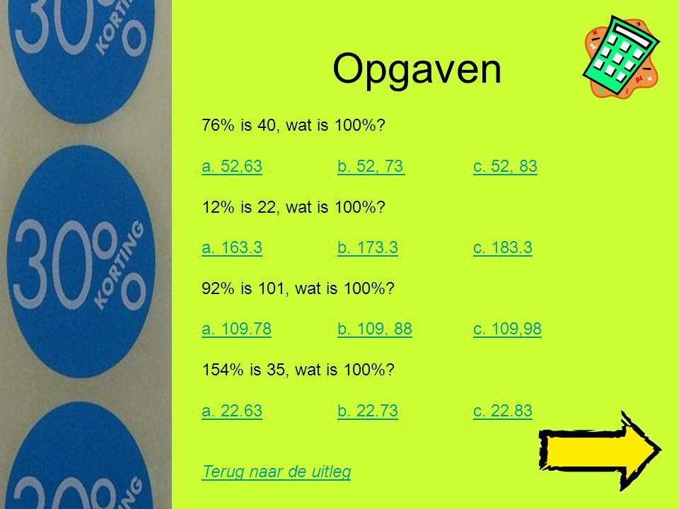 Opgaven 76% is 40, wat is 100% a. 52,63 b. 52, 73 c. 52, 83. 12% is 22, wat is 100% a. 163.3 b. 173.3 c. 183.3.
