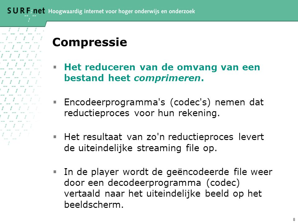 Compressie Het reduceren van de omvang van een bestand heet comprimeren. Encodeerprogramma s (codec s) nemen dat reductieproces voor hun rekening.