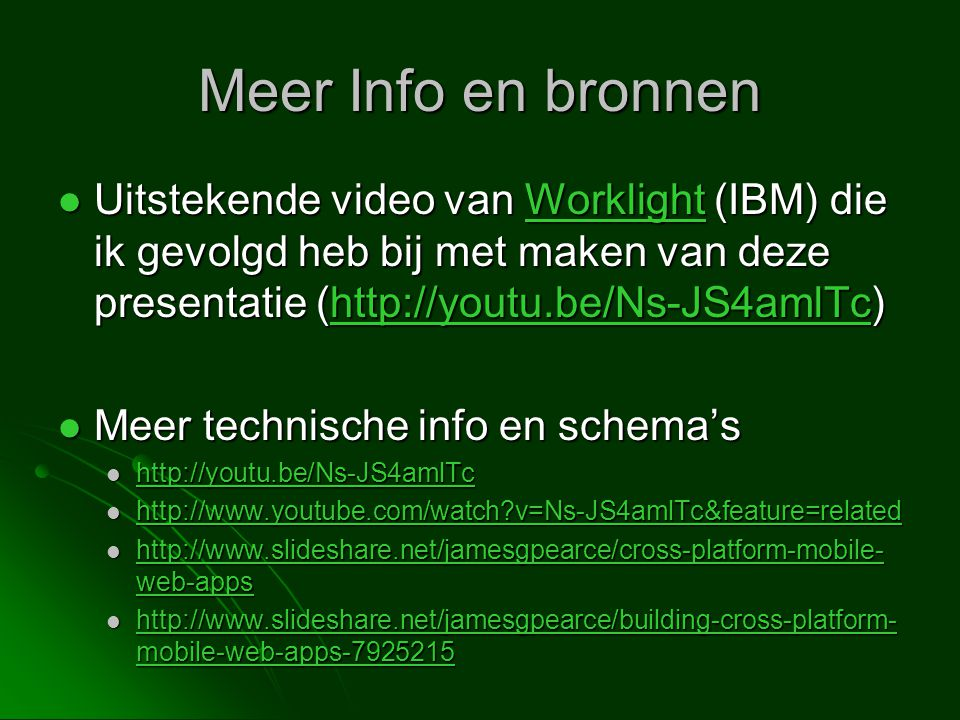 Meer Info en bronnen Uitstekende video van Worklight (IBM) die ik gevolgd heb bij met maken van deze presentatie (http://youtu.be/Ns-JS4amlTc)