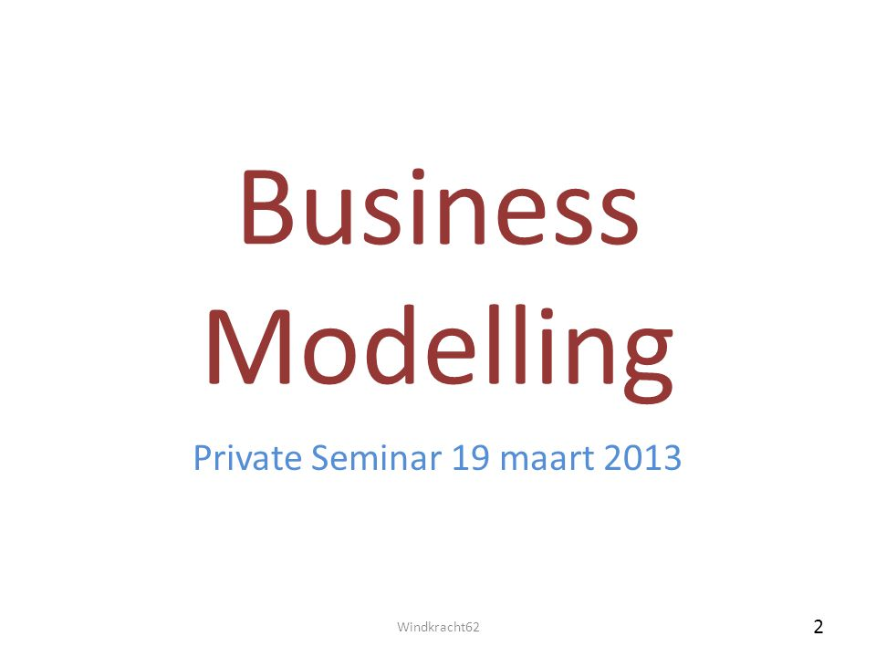 Business Modelling Private Seminar 19 maart 2013 Windkracht62 2 2