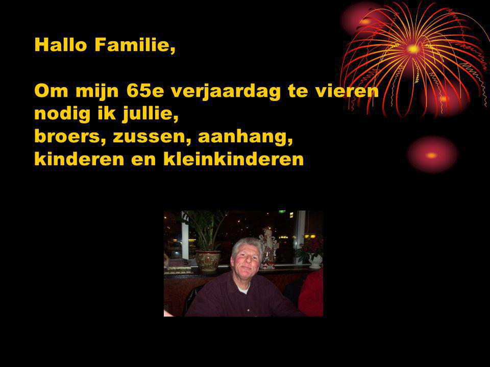 Hallo Familie, Om mijn 65e verjaardag te vieren nodig ik jullie, broers, zussen, aanhang, kinderen en kleinkinderen