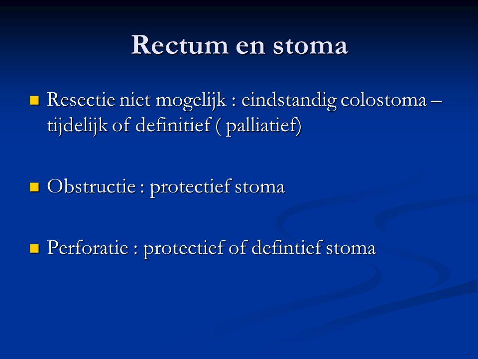 Rectum en stoma Resectie niet mogelijk : eindstandig colostoma – tijdelijk of definitief ( palliatief)