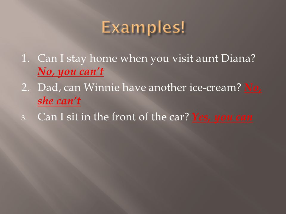 Examples! 1. Can I stay home when you visit aunt Diana No, you can't