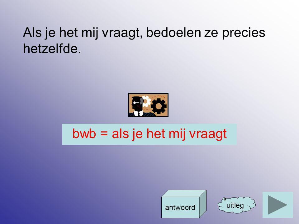 bwb = als je het mij vraagt