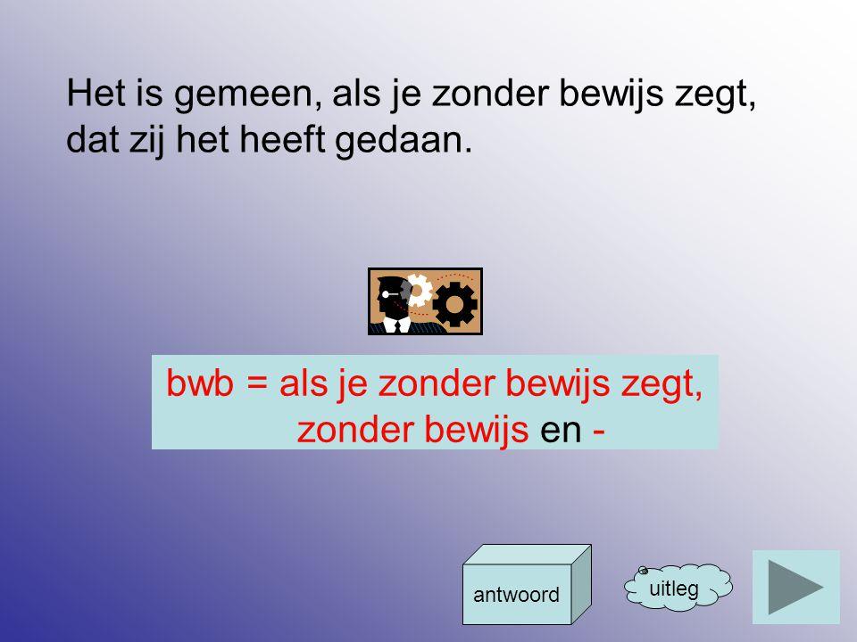 bwb = als je zonder bewijs zegt, zonder bewijs en -