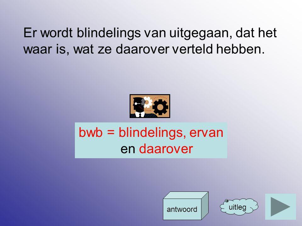 bwb = blindelings, ervan en daarover