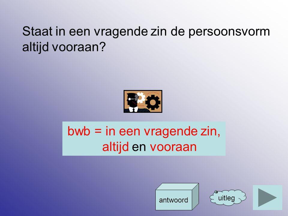 bwb = in een vragende zin, altijd en vooraan