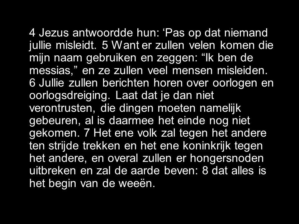 4 Jezus antwoordde hun: 'Pas op dat niemand jullie misleidt