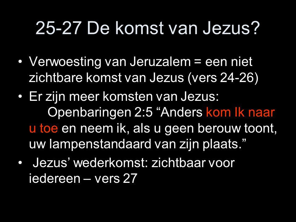 25-27 De komst van Jezus Verwoesting van Jeruzalem = een niet zichtbare komst van Jezus (vers 24-26)