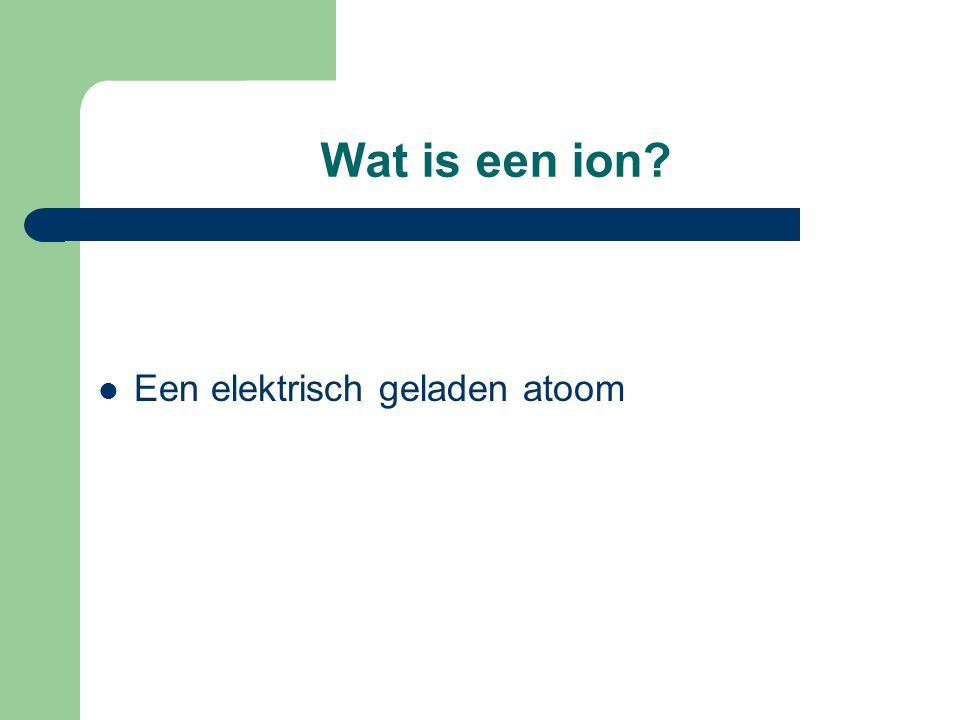 Wat is een ion Een elektrisch geladen atoom