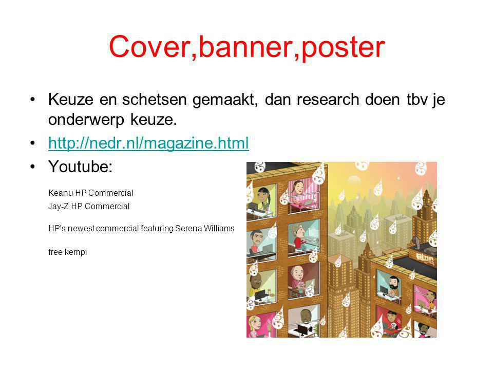 Cover,banner,poster Keuze en schetsen gemaakt, dan research doen tbv je onderwerp keuze. http://nedr.nl/magazine.html.