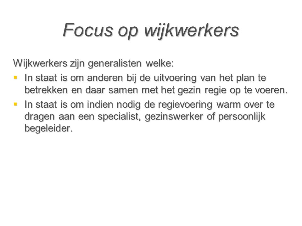 Focus op wijkwerkers Wijkwerkers zijn generalisten welke: