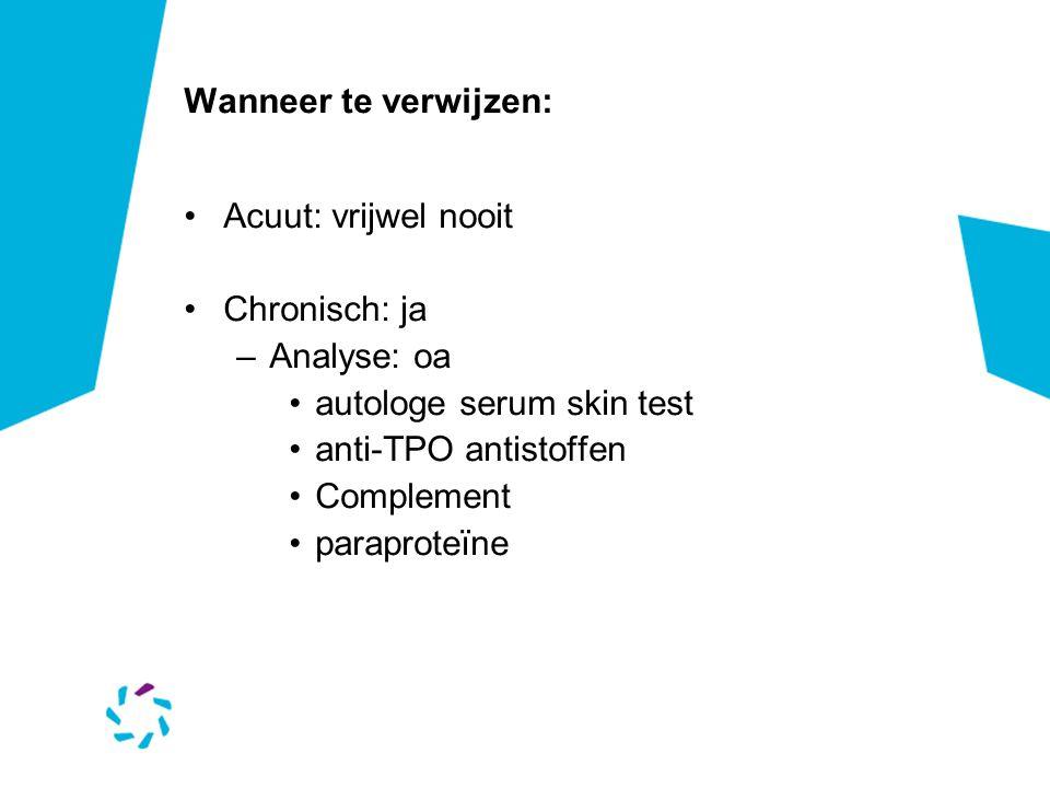 Wanneer te verwijzen: Acuut: vrijwel nooit. Chronisch: ja. Analyse: oa. autologe serum skin test.