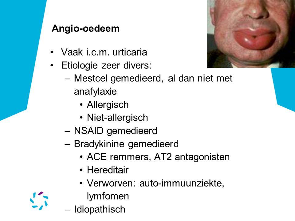 Angio-oedeem Vaak i.c.m. urticaria. Etiologie zeer divers: Mestcel gemedieerd, al dan niet met anafylaxie.