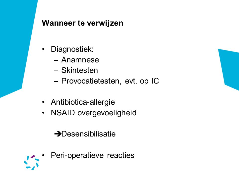 Wanneer te verwijzen Diagnostiek: Anamnese. Skintesten. Provocatietesten, evt. op IC. Antibiotica-allergie.