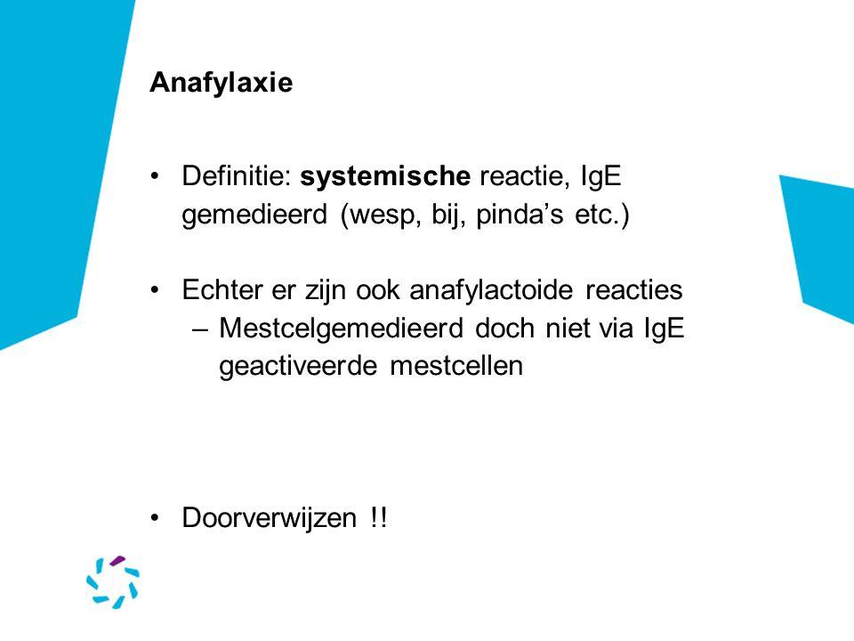 Anafylaxie Definitie: systemische reactie, IgE gemedieerd (wesp, bij, pinda's etc.) Echter er zijn ook anafylactoide reacties.