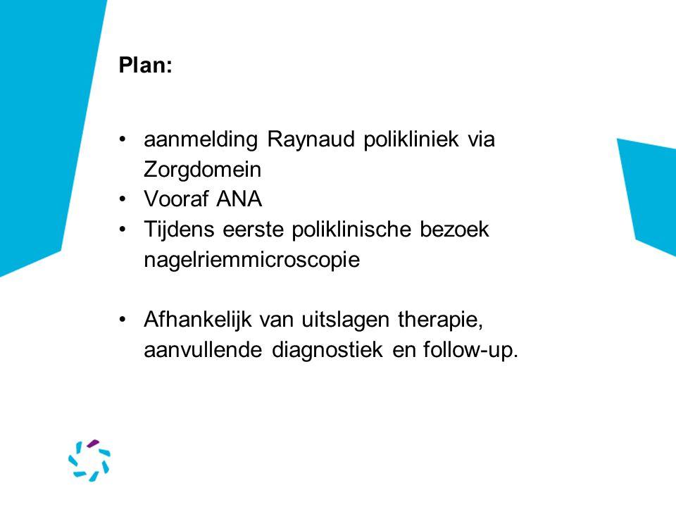 Plan: aanmelding Raynaud polikliniek via Zorgdomein. Vooraf ANA. Tijdens eerste poliklinische bezoek nagelriemmicroscopie.