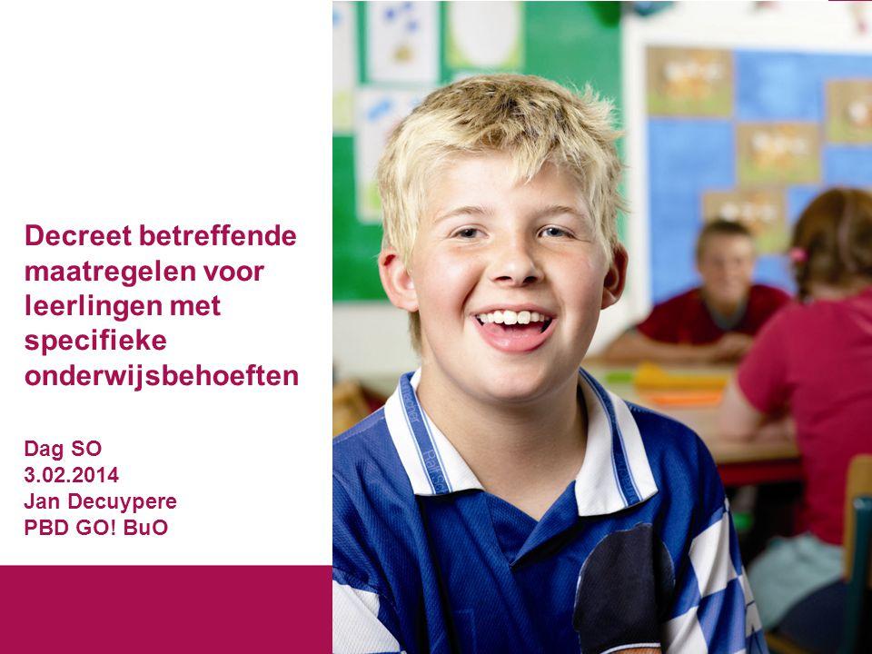 Decreet betreffende maatregelen voor leerlingen met specifieke onderwijsbehoeften Dag SO 3.02.2014 Jan Decuypere PBD GO.