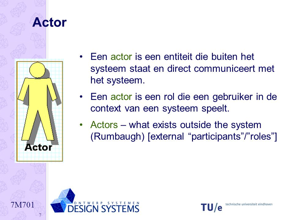 Actor Een actor is een entiteit die buiten het systeem staat en direct communiceert met het systeem.