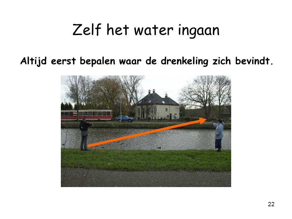 Zelf het water ingaan Altijd eerst bepalen waar de drenkeling zich bevindt.