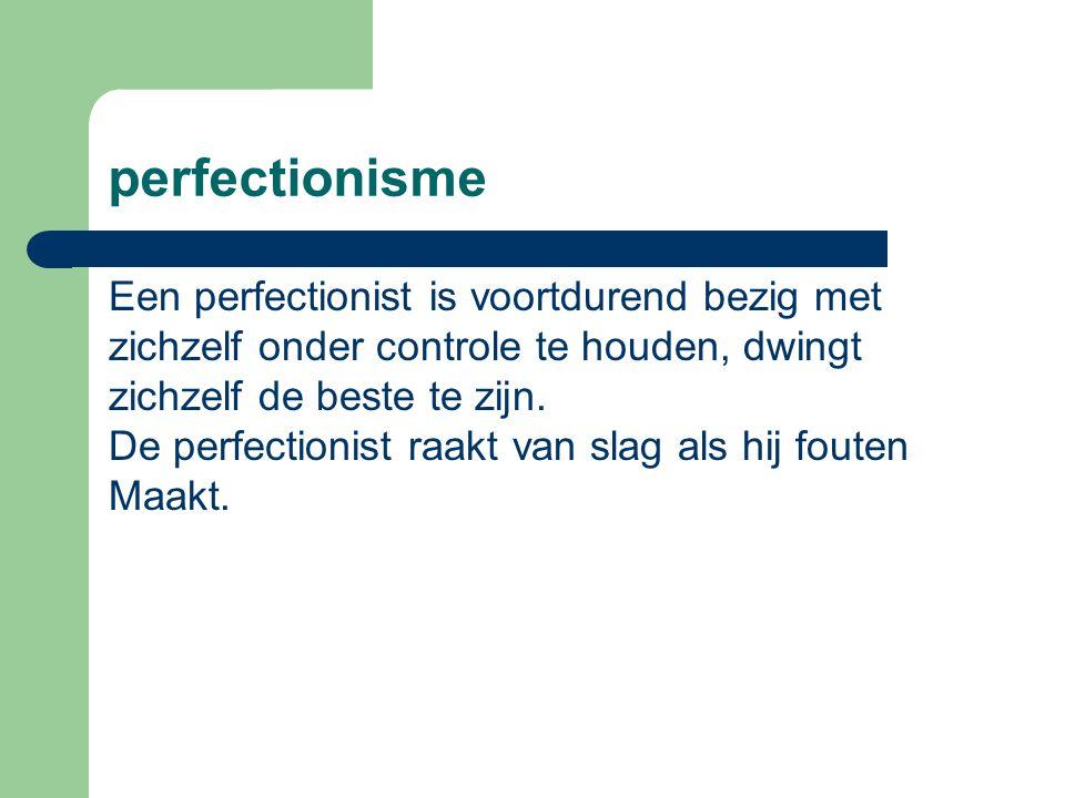 perfectionisme Een perfectionist is voortdurend bezig met