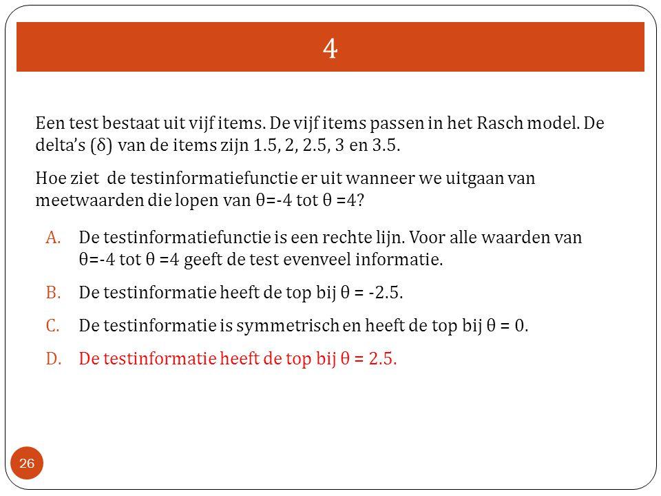 4 Een test bestaat uit vijf items. De vijf items passen in het Rasch model. De delta's (δ) van de items zijn 1.5, 2, 2.5, 3 en 3.5.