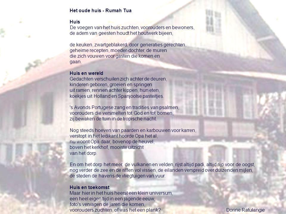 Het oude huis - Rumah Tua Huis De voegen van het huis zuchten, voorouders en bewoners, de adem van geesten houdt het houtwerk bijeen, de keuken, zwartgeblakerd, door generaties gerechten, geheime recepten, moeder-dochter, de muren die zich vouwen voor gasten die komen en gaan.
